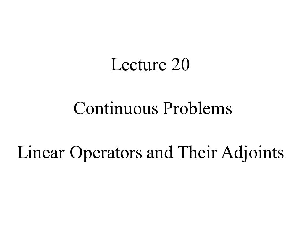 Lecture 20 Continuous Problems Linear Operators and Their Adjoints