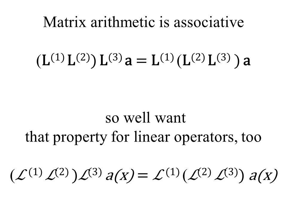 Matrix arithmetic is associative ( L (1) L (2) ) L (3) a = L (1) ( L (2) L (3) ) a so well want that property for linear operators, too ( ℒ (1) ℒ (2) )ℒ (3) a(x) = ℒ (1) ( ℒ (2) ℒ (3) ) a(x)