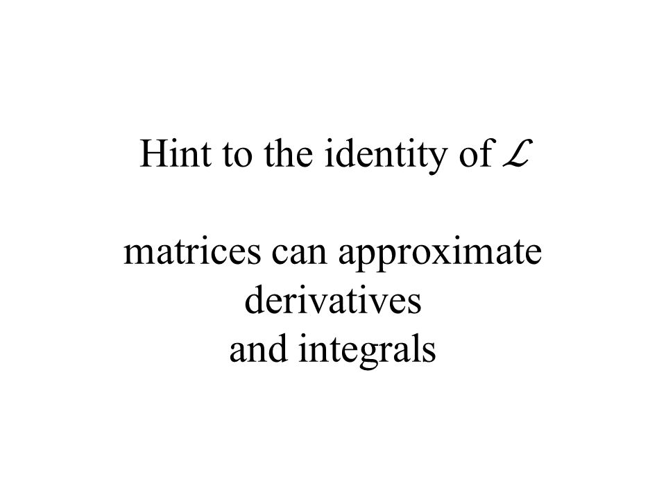 Hint to the identity of ℒ matrices can approximate derivatives and integrals