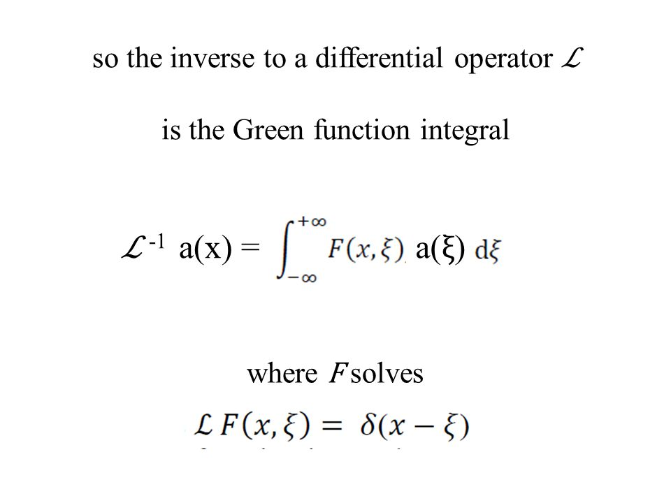 so the inverse to a differential operator ℒ is the Green function integral ℒ -1 a(x) = where F solves a( ξ )