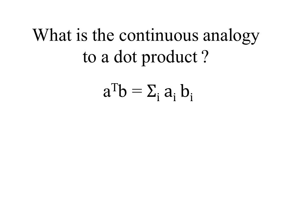What is the continuous analogy to a dot product ? a T b = Σ i a i b i