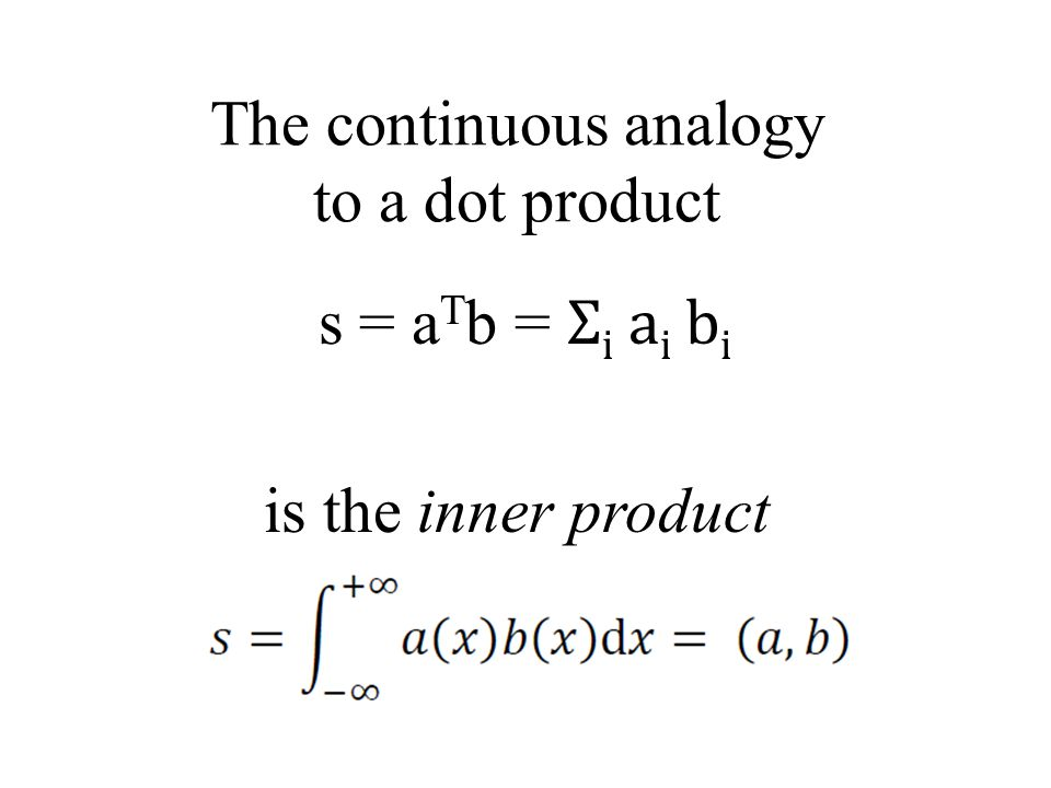 The continuous analogy to a dot product s = a T b = Σ i a i b i is the inner product