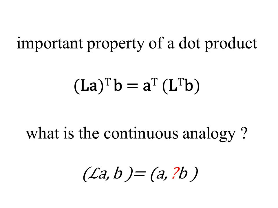 important property of a dot product (La) T b = a T (L T b) what is the continuous analogy .
