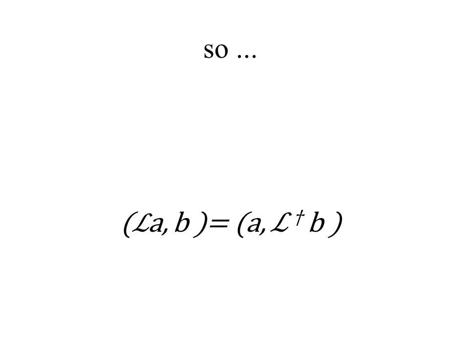 so... ( ℒ a, b )= (a, ℒ † b )