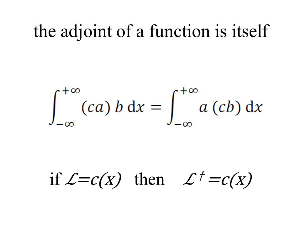 the adjoint of a function is itself if ℒ=c(x) then ℒ † =c(x)