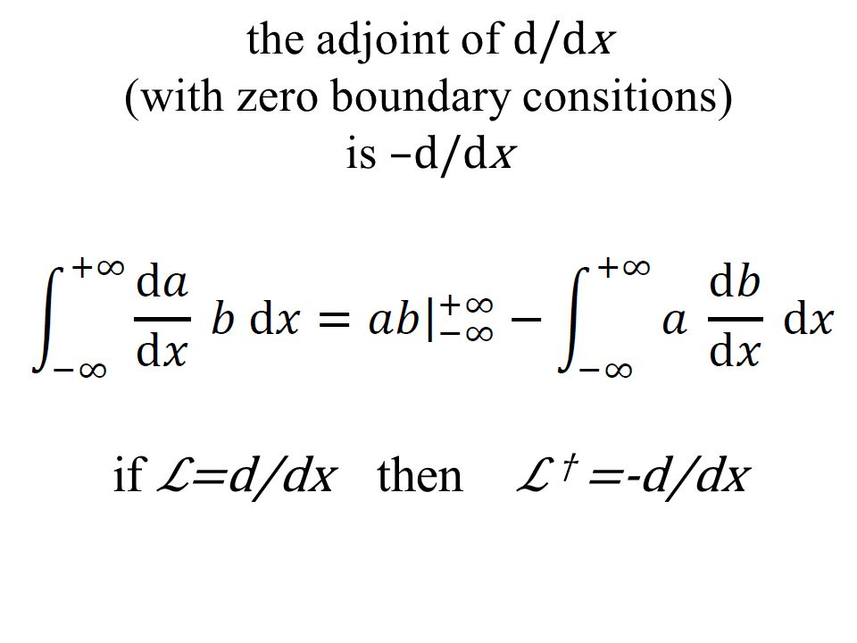 the adjoint of d/dx (with zero boundary consitions) is –d/dx if ℒ=d/dx then ℒ † =-d/dx