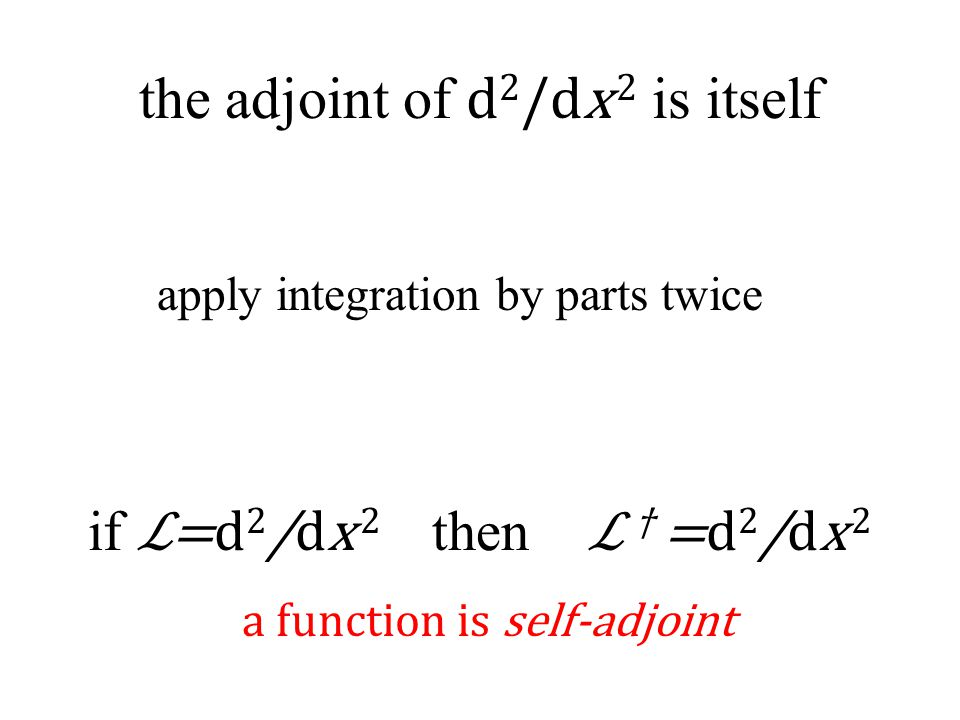 the adjoint of d 2 /dx 2 is itself a function is self-adjoint apply integration by parts twice if ℒ=d 2 /dx 2 then ℒ † =d 2 /dx 2