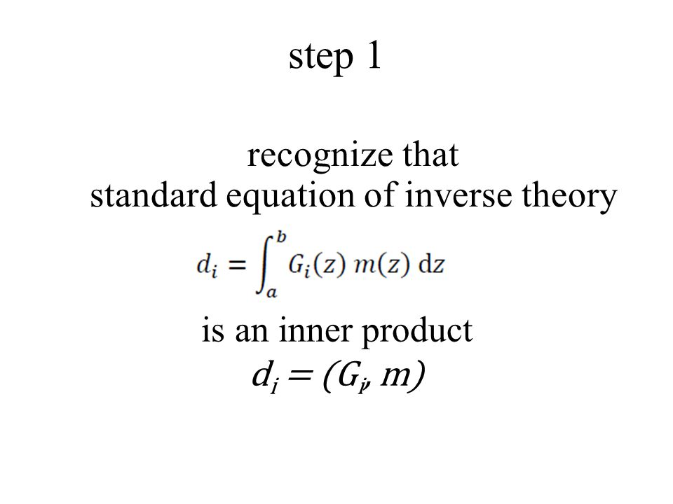 step 1 recognize that standard equation of inverse theory is an inner product d i = (G i, m)