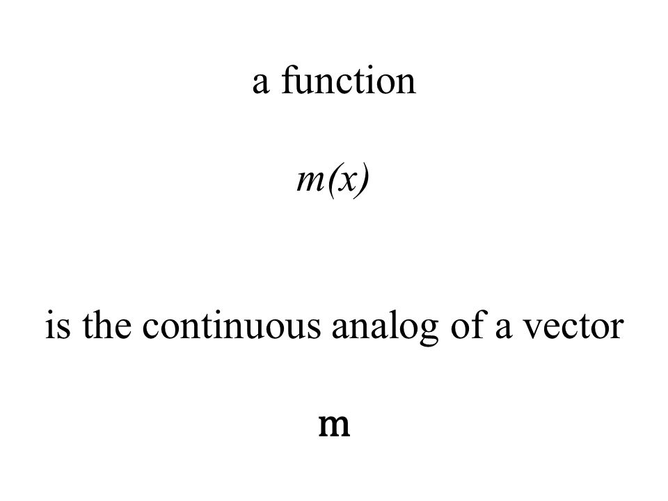 a function m(x) is the continuous analog of a vector m