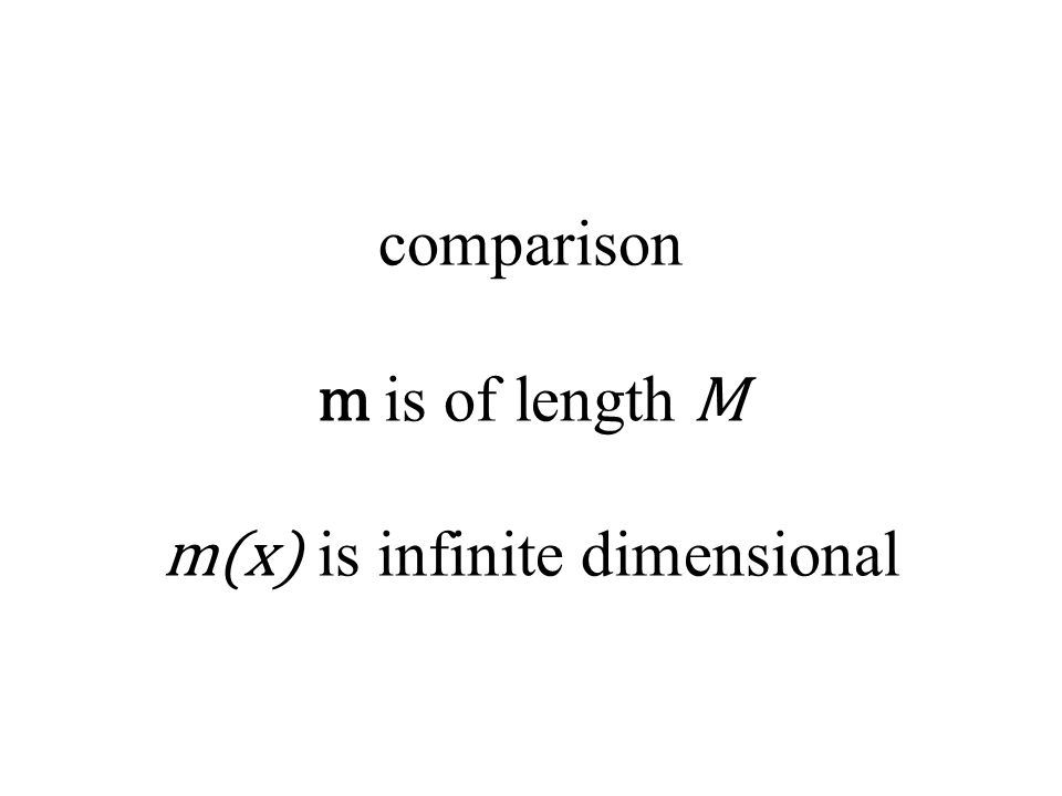 comparison m is of length M m(x) is infinite dimensional