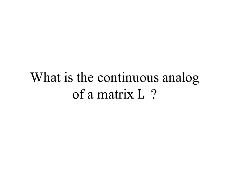 What is the continuous analog of a matrix L ?