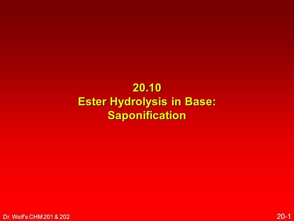 Dr. Wolf s CHM 201 & 202 20-1 20.10 Ester Hydrolysis in Base: Saponification