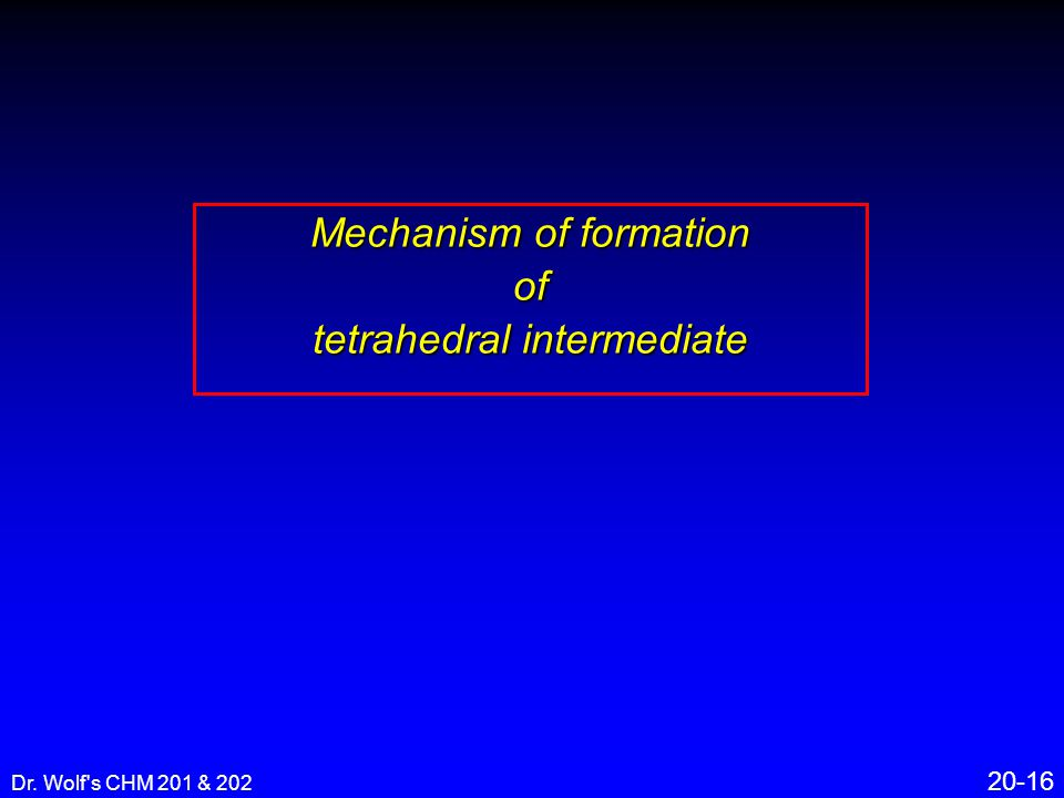 Dr. Wolf s CHM 201 & 202 20-16 Mechanism of formation of tetrahedral intermediate
