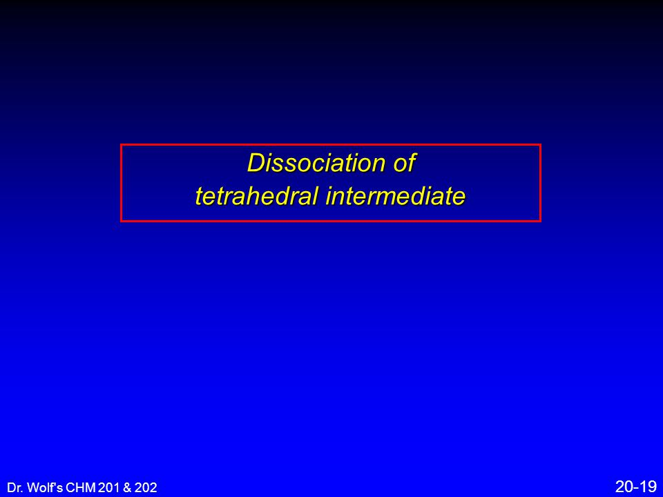 Dr. Wolf s CHM 201 & 202 20-19 Dissociation of tetrahedral intermediate