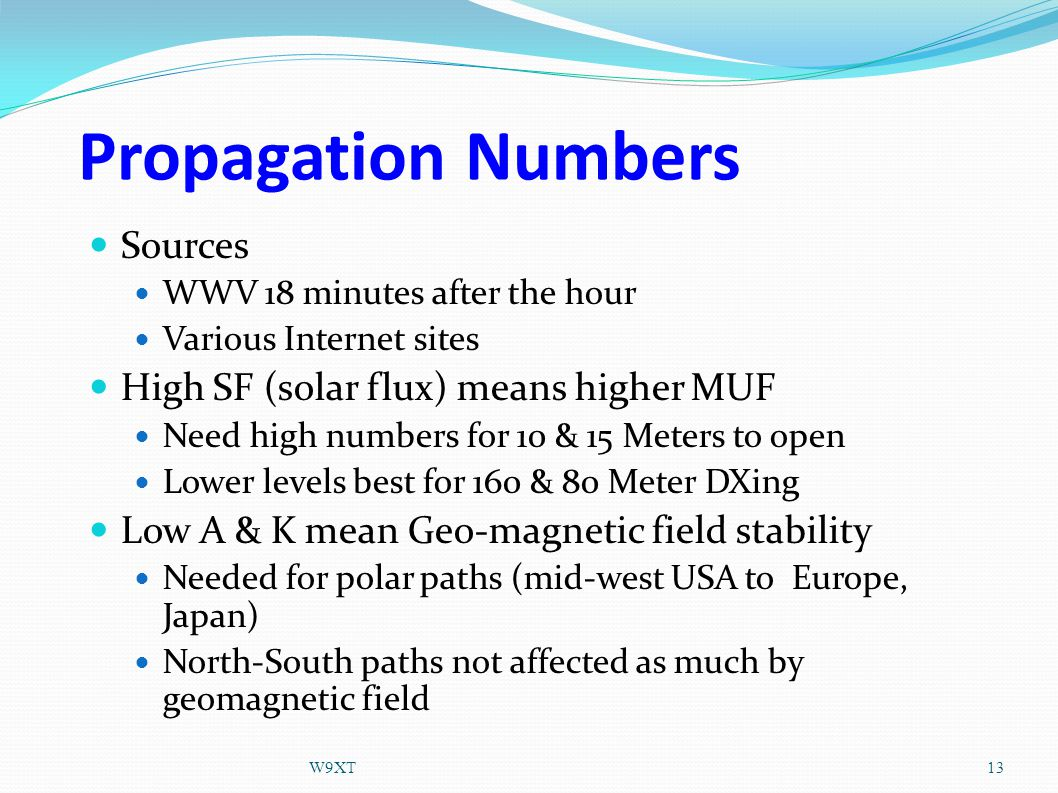 Propagation Numbers Sources WWV 18 minutes after the hour Various Internet sites High SF (solar flux) means higher MUF Need high numbers for 10 & 15 Meters to open Lower levels best for 160 & 80 Meter DXing Low A & K mean Geo-magnetic field stability Needed for polar paths (mid-west USA to Europe, Japan) North-South paths not affected as much by geomagnetic field 13W9XT