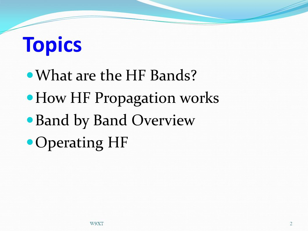 Topics What are the HF Bands How HF Propagation works Band by Band Overview Operating HF 2W9XT