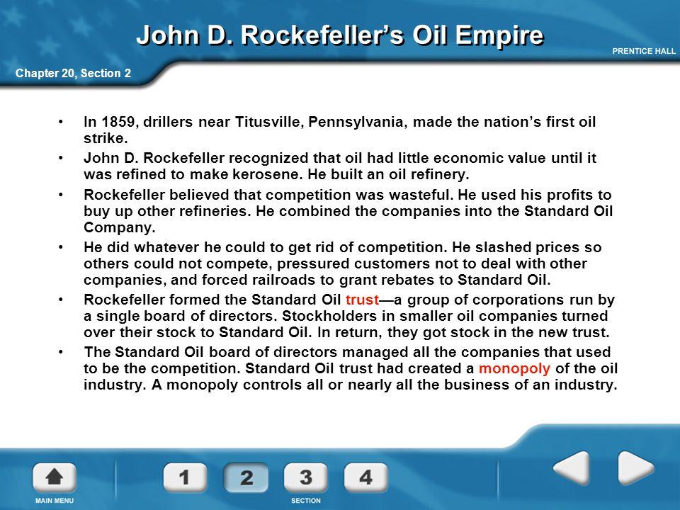 Chapter 20, Section 2 John D. Rockefeller's Oil Empire In 1859, drillers near Titusville, Pennsylvania, made the nation's first oil strike. John D. Ro