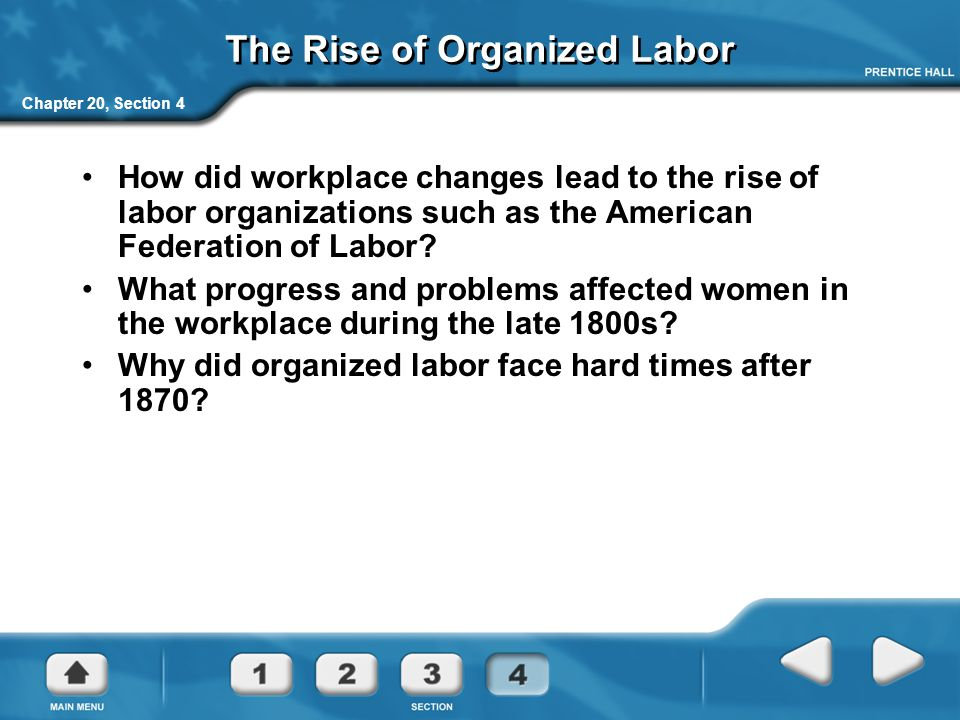 Chapter 20, Section 4 The Rise of Organized Labor How did workplace changes lead to the rise of labor organizations such as the American Federation of