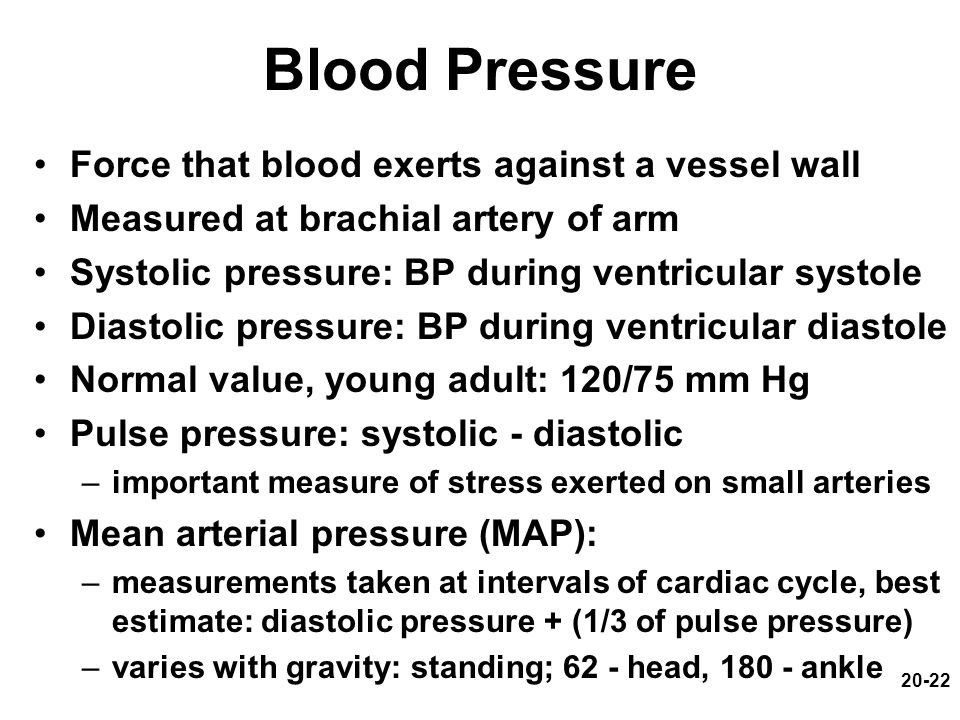 20-22 Blood Pressure Force that blood exerts against a vessel wall Measured at brachial artery of arm Systolic pressure: BP during ventricular systole