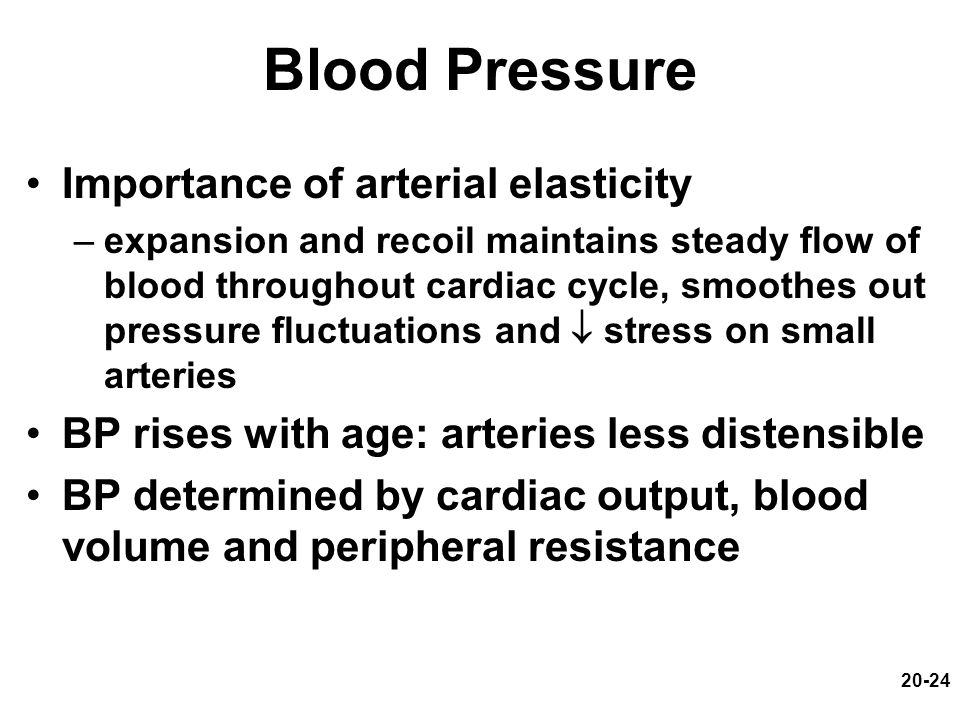 20-24 Blood Pressure Importance of arterial elasticity –expansion and recoil maintains steady flow of blood throughout cardiac cycle, smoothes out pre