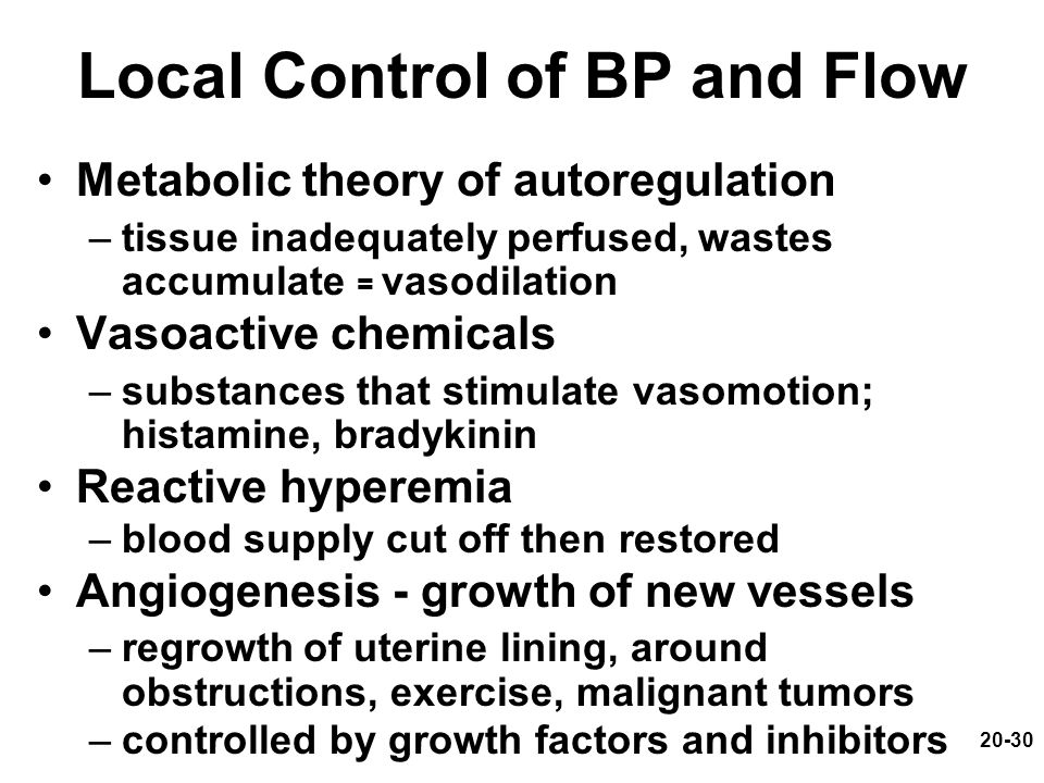 20-30 Local Control of BP and Flow Metabolic theory of autoregulation –tissue inadequately perfused, wastes accumulate = vasodilation Vasoactive chemi