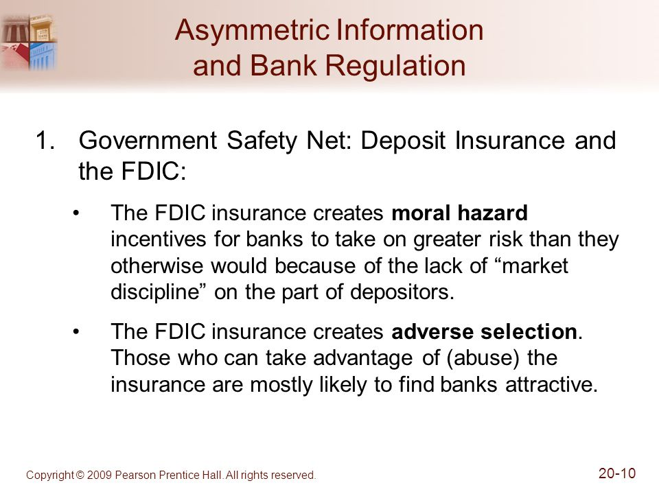 Copyright © 2009 Pearson Prentice Hall. All rights reserved. 20-10 Asymmetric Information and Bank Regulation 1.Government Safety Net: Deposit Insuran