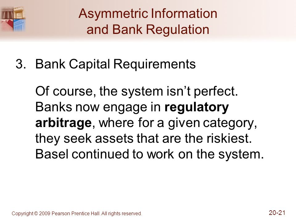 Copyright © 2009 Pearson Prentice Hall. All rights reserved. 20-21 Asymmetric Information and Bank Regulation 3.Bank Capital Requirements Of course, t