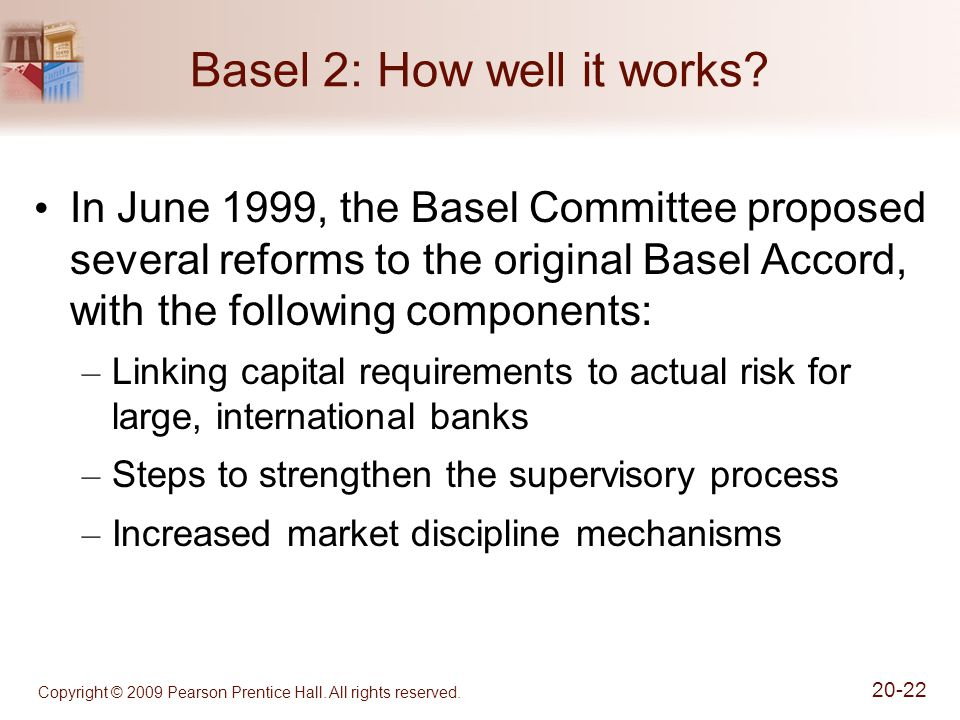 Copyright © 2009 Pearson Prentice Hall. All rights reserved. 20-22 Basel 2: How well it works? In June 1999, the Basel Committee proposed several refo