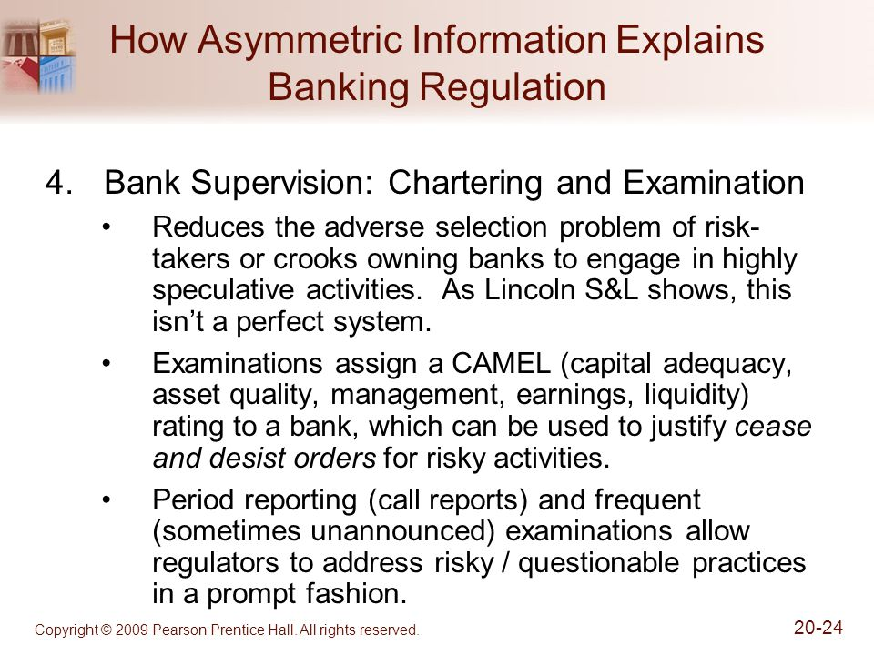 Copyright © 2009 Pearson Prentice Hall. All rights reserved. 20-24 How Asymmetric Information Explains Banking Regulation 4.Bank Supervision: Charteri