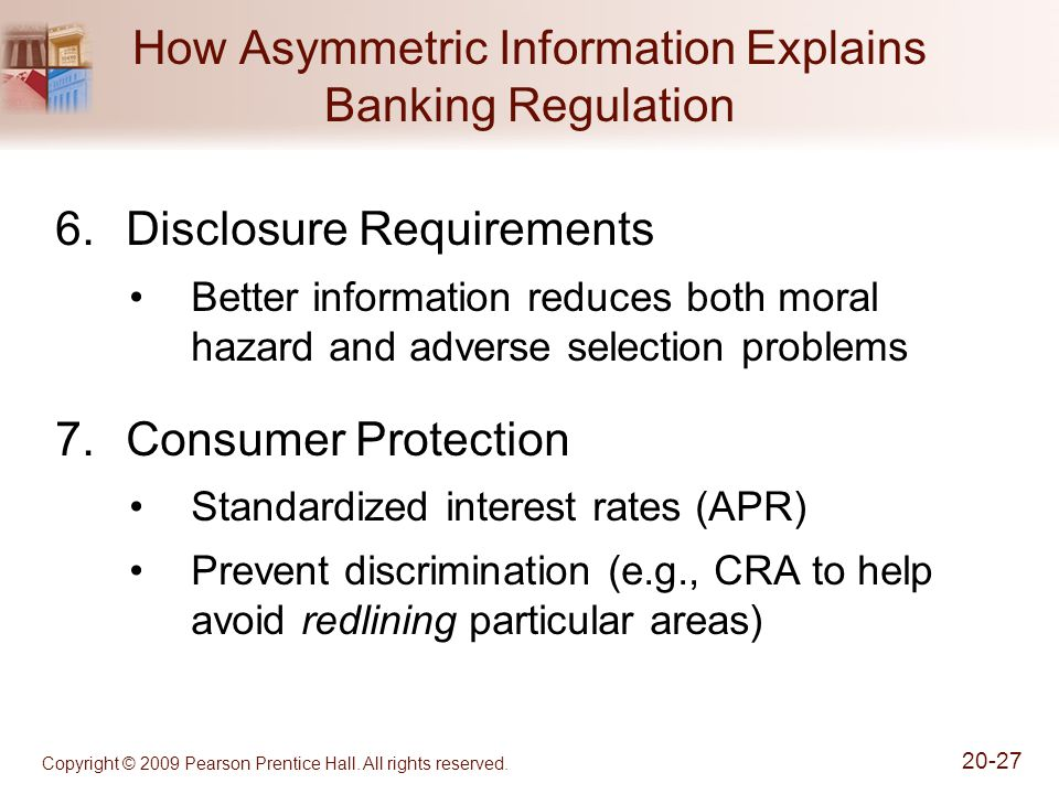 Copyright © 2009 Pearson Prentice Hall. All rights reserved. 20-27 How Asymmetric Information Explains Banking Regulation 6.Disclosure Requirements Be