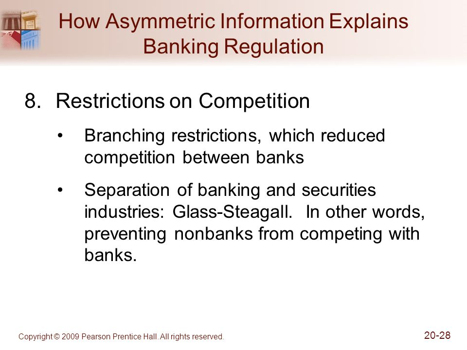 Copyright © 2009 Pearson Prentice Hall. All rights reserved. 20-28 How Asymmetric Information Explains Banking Regulation 8.Restrictions on Competitio