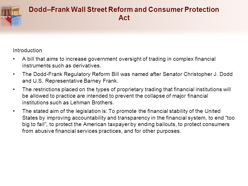 Dodd–Frank Wall Street Reform and Consumer Protection Act Introduction A bill that aims to increase government oversight of trading in complex financi