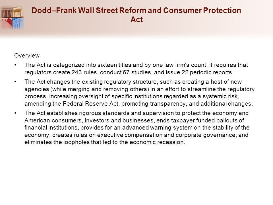 Dodd–Frank Wall Street Reform and Consumer Protection Act Overview The Act is categorized into sixteen titles and by one law firm s count, it requires that regulators create 243 rules, conduct 67 studies, and issue 22 periodic reports.