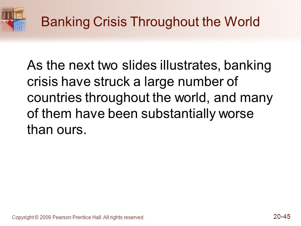 Copyright © 2009 Pearson Prentice Hall. All rights reserved. 20-45 Banking Crisis Throughout the World As the next two slides illustrates, banking cri