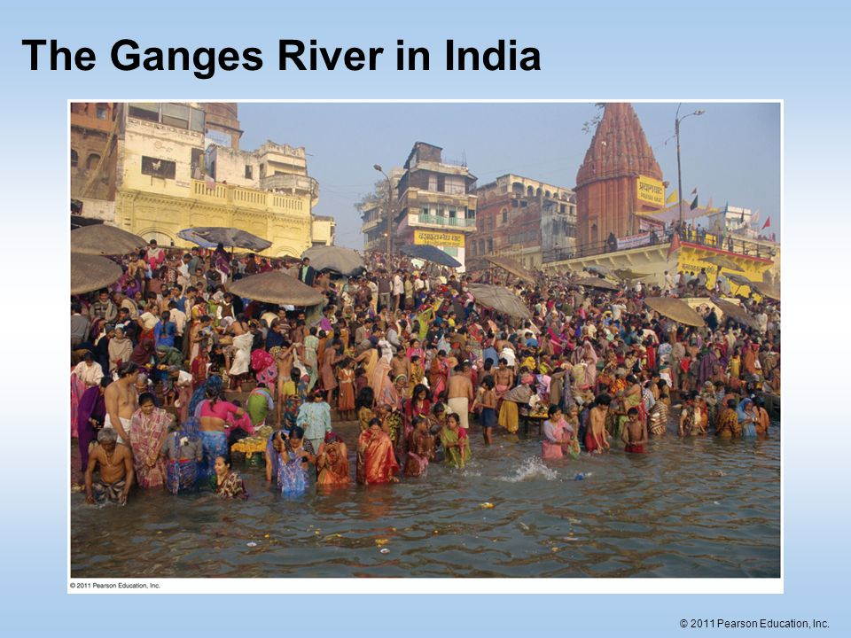 © 2011 Pearson Education, Inc. The Ganges River in India
