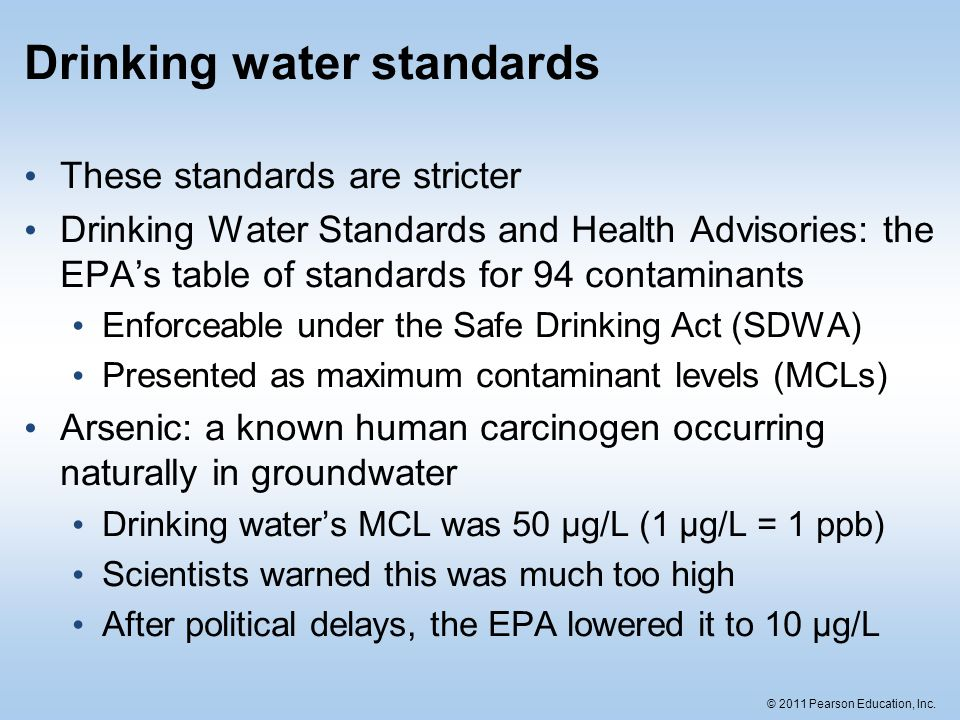 © 2011 Pearson Education, Inc. Drinking water standards These standards are stricter Drinking Water Standards and Health Advisories: the EPA's table o
