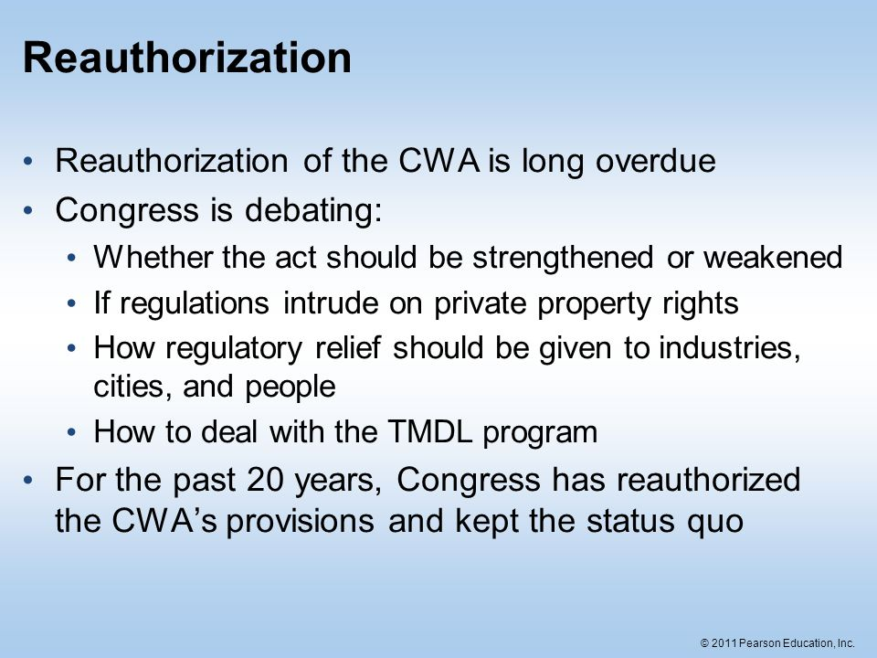© 2011 Pearson Education, Inc. Reauthorization Reauthorization of the CWA is long overdue Congress is debating: Whether the act should be strengthened