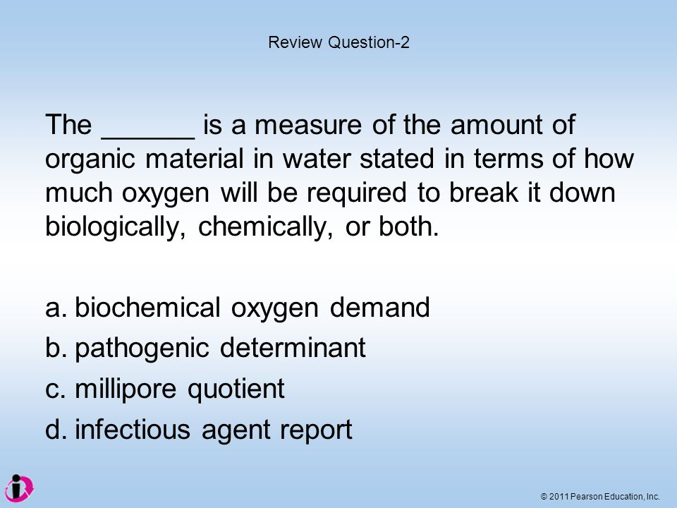 © 2011 Pearson Education, Inc. The ______ is a measure of the amount of organic material in water stated in terms of how much oxygen will be required