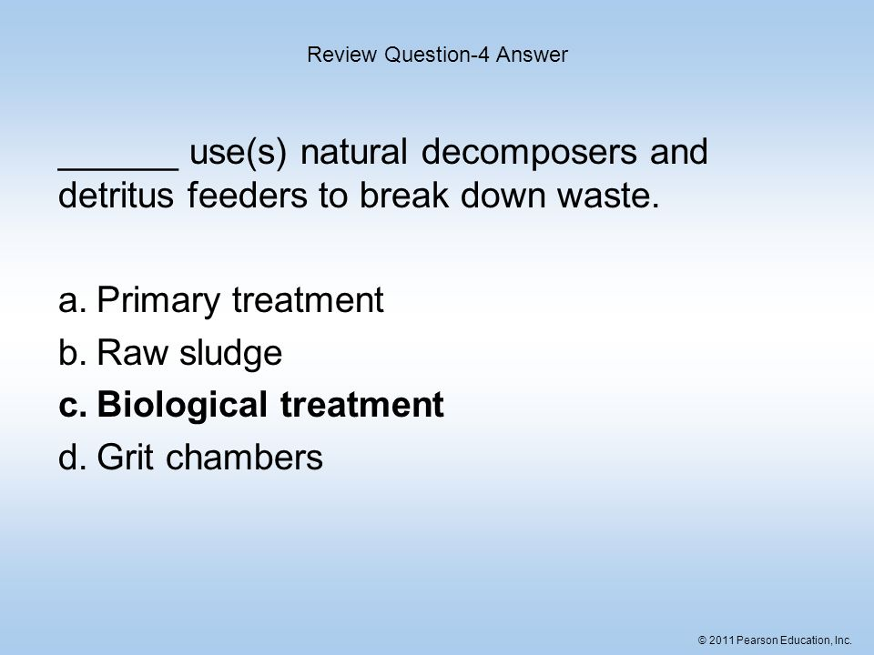 © 2011 Pearson Education, Inc. ______ use(s) natural decomposers and detritus feeders to break down waste. a.Primary treatment b.Raw sludge c.Biologic