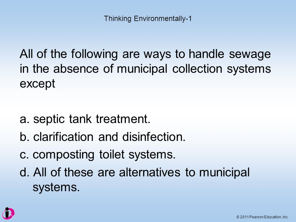 © 2011 Pearson Education, Inc. All of the following are ways to handle sewage in the absence of municipal collection systems except a. septic tank tre
