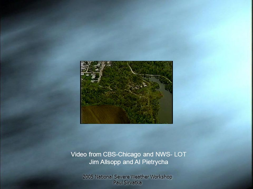 2005 National Severe Weather Workshop Paul Sirvatka Video from CBS-Chicago and NWS- LOT Jim Allsopp and Al Pietrycha