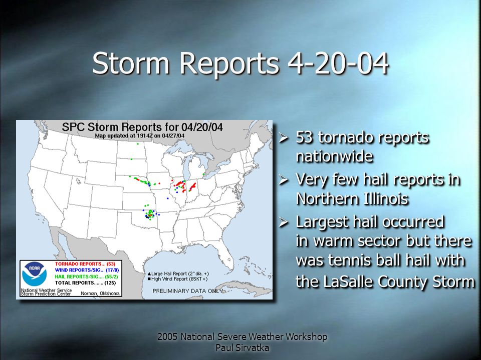 2005 National Severe Weather Workshop Paul Sirvatka Storm Reports 4-20-04  53 tornado reports nationwide  Very few hail reports in Northern Illinois  Largest hail occurred in warm sector but there was tennis ball hail with the LaSalle County Storm  53 tornado reports nationwide  Very few hail reports in Northern Illinois  Largest hail occurred in warm sector but there was tennis ball hail with the LaSalle County Storm