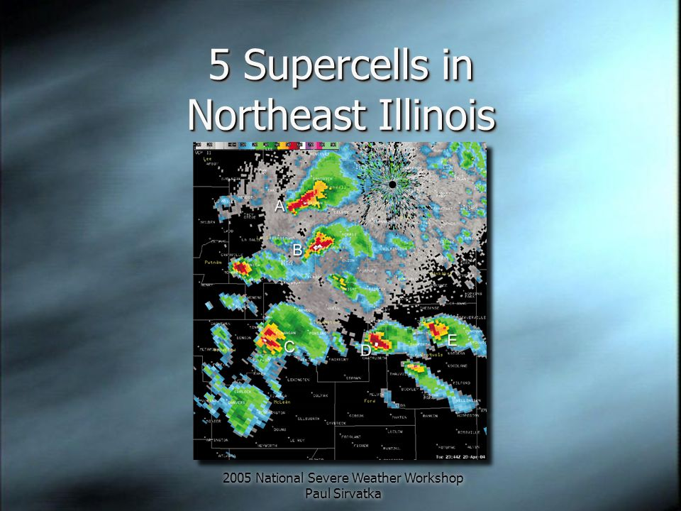 2005 National Severe Weather Workshop Paul Sirvatka 5 Supercells in Northeast Illinois