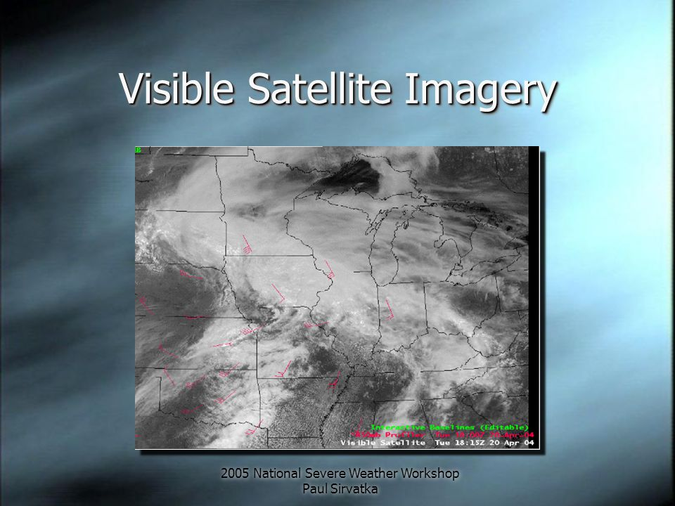 2005 National Severe Weather Workshop Paul Sirvatka Visible Satellite Imagery