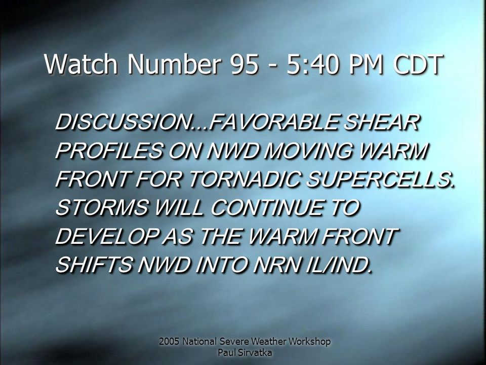2005 National Severe Weather Workshop Paul Sirvatka Watch Number 95 - 5:40 PM CDT DISCUSSION...FAVORABLE SHEAR PROFILES ON NWD MOVING WARM FRONT FOR T