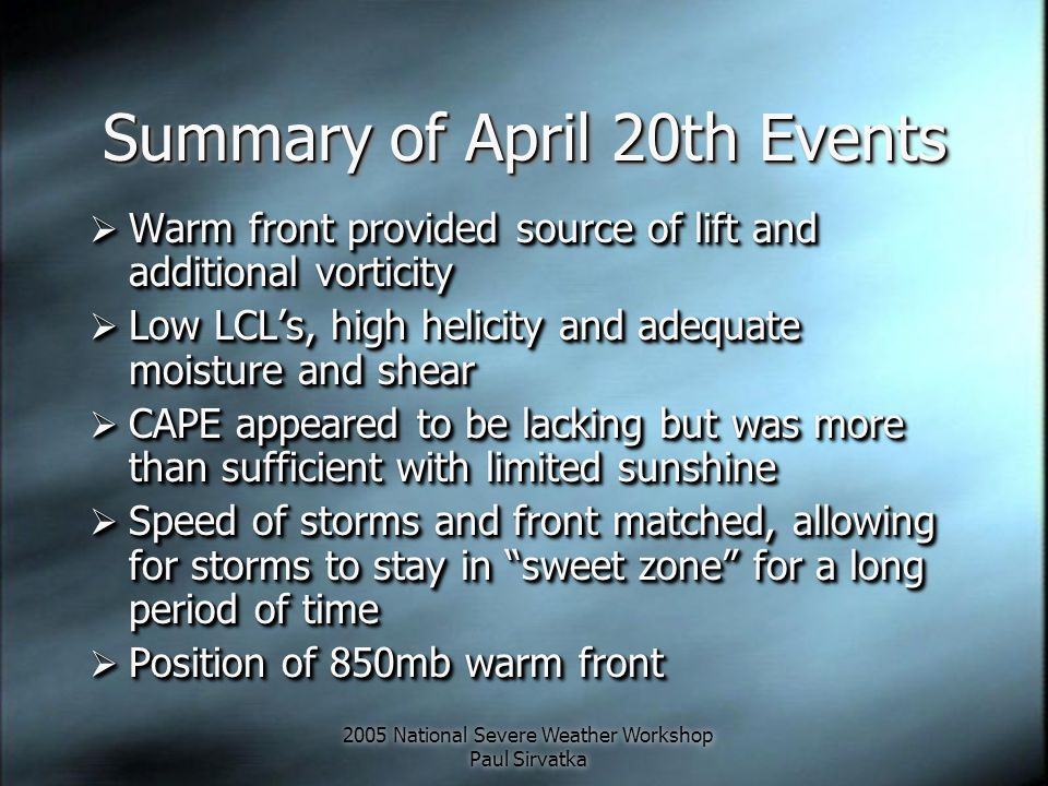 2005 National Severe Weather Workshop Paul Sirvatka Summary of April 20th Events  Warm front provided source of lift and additional vorticity  Low LCL's, high helicity and adequate moisture and shear  CAPE appeared to be lacking but was more than sufficient with limited sunshine  Speed of storms and front matched, allowing for storms to stay in sweet zone for a long period of time  Position of 850mb warm front  Warm front provided source of lift and additional vorticity  Low LCL's, high helicity and adequate moisture and shear  CAPE appeared to be lacking but was more than sufficient with limited sunshine  Speed of storms and front matched, allowing for storms to stay in sweet zone for a long period of time  Position of 850mb warm front