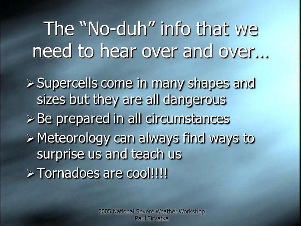 2005 National Severe Weather Workshop Paul Sirvatka The No-duh info that we need to hear over and over…  Supercells come in many shapes and sizes but they are all dangerous  Be prepared in all circumstances  Meteorology can always find ways to surprise us and teach us  Tornadoes are cool!!!.