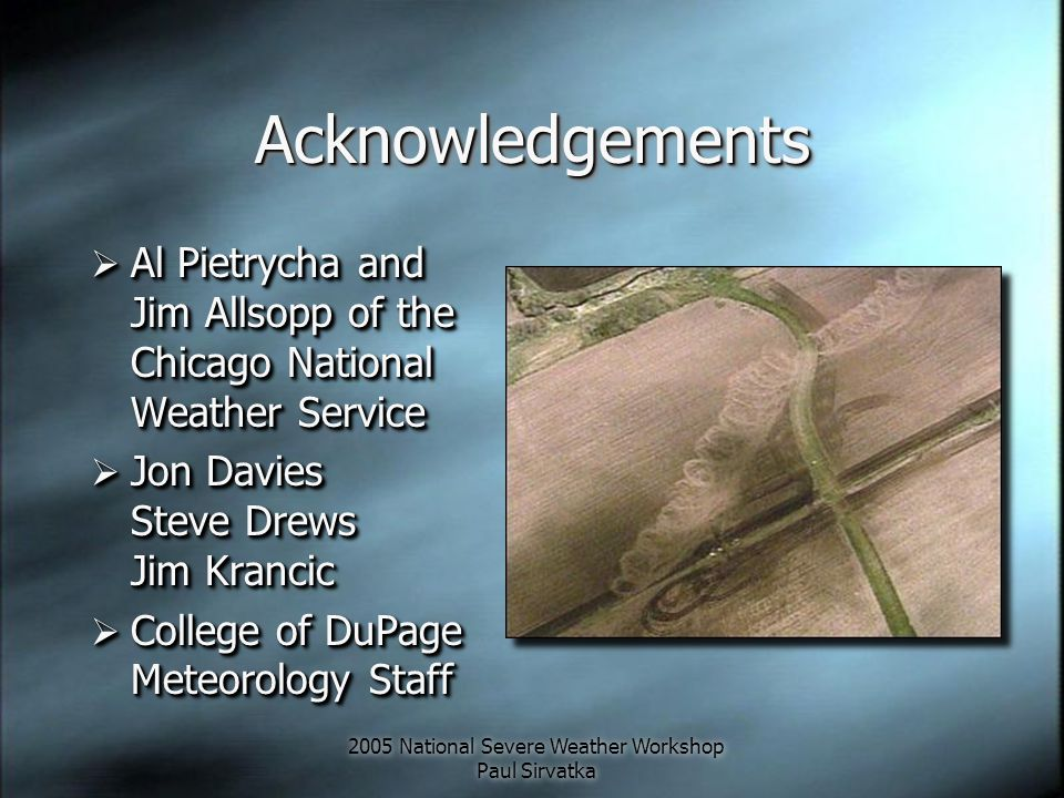 2005 National Severe Weather Workshop Paul Sirvatka AcknowledgementsAcknowledgements  Al Pietrycha and Jim Allsopp of the Chicago National Weather Se