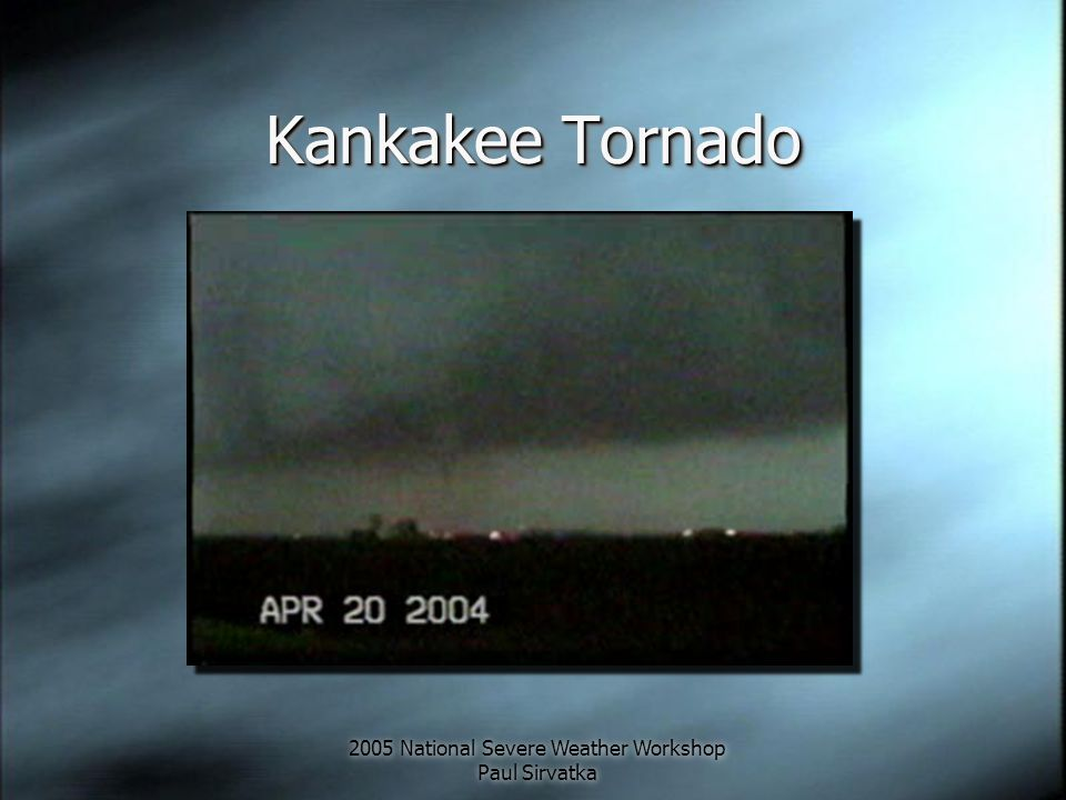 2005 National Severe Weather Workshop Paul Sirvatka Kankakee Tornado