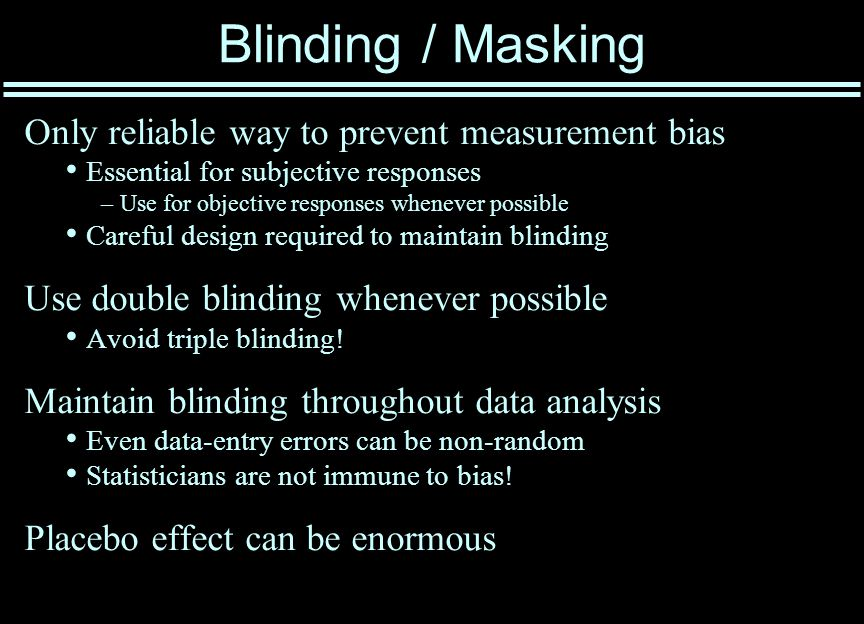 Blinding / Masking Only reliable way to prevent measurement bias Essential for subjective responses –Use for objective responses whenever possible Careful design required to maintain blinding Use double blinding whenever possible Avoid triple blinding.